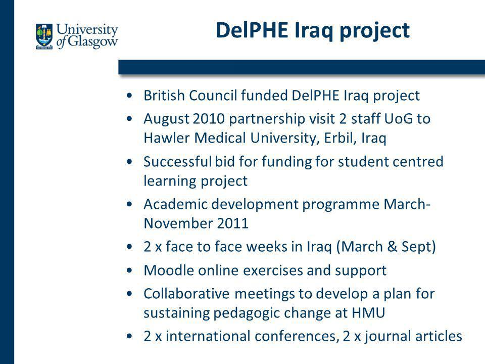 British Council funded DelPHE Iraq project August 2010 partnership visit 2 staff UoG to Hawler Medical University, Erbil, Iraq Successful bid for funding for student centred learning project Academic development programme March- November 2011 2 x face to face weeks in Iraq (March & Sept) Moodle online exercises and support Collaborative meetings to develop a plan for sustaining pedagogic change at HMU 2 x international conferences, 2 x journal articles DelPHE Iraq project