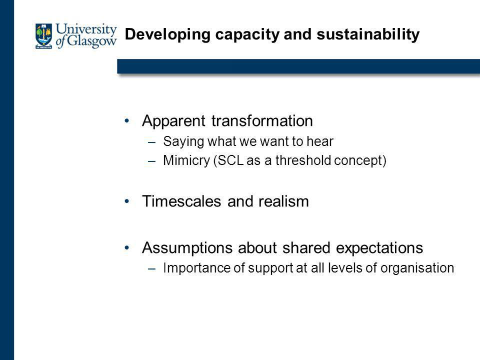 Developing capacity and sustainability Apparent transformation –Saying what we want to hear –Mimicry (SCL as a threshold concept) Timescales and realism Assumptions about shared expectations –Importance of support at all levels of organisation