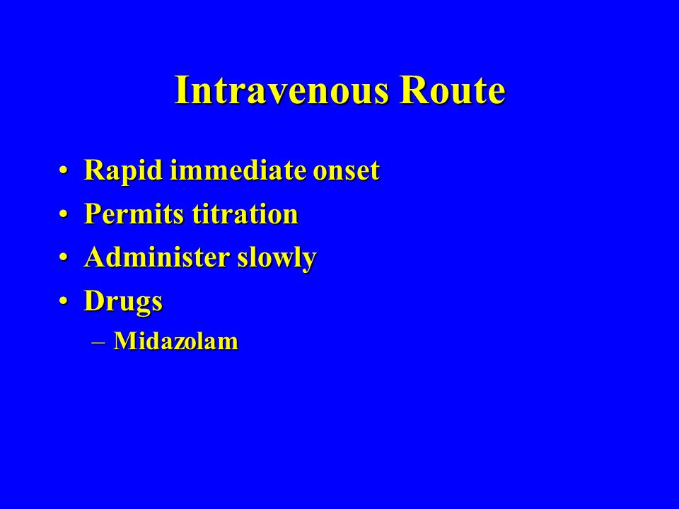 Intravenous Route Rapid immediate onsetRapid immediate onset Permits titrationPermits titration Administer slowlyAdminister slowly DrugsDrugs –Midazolam