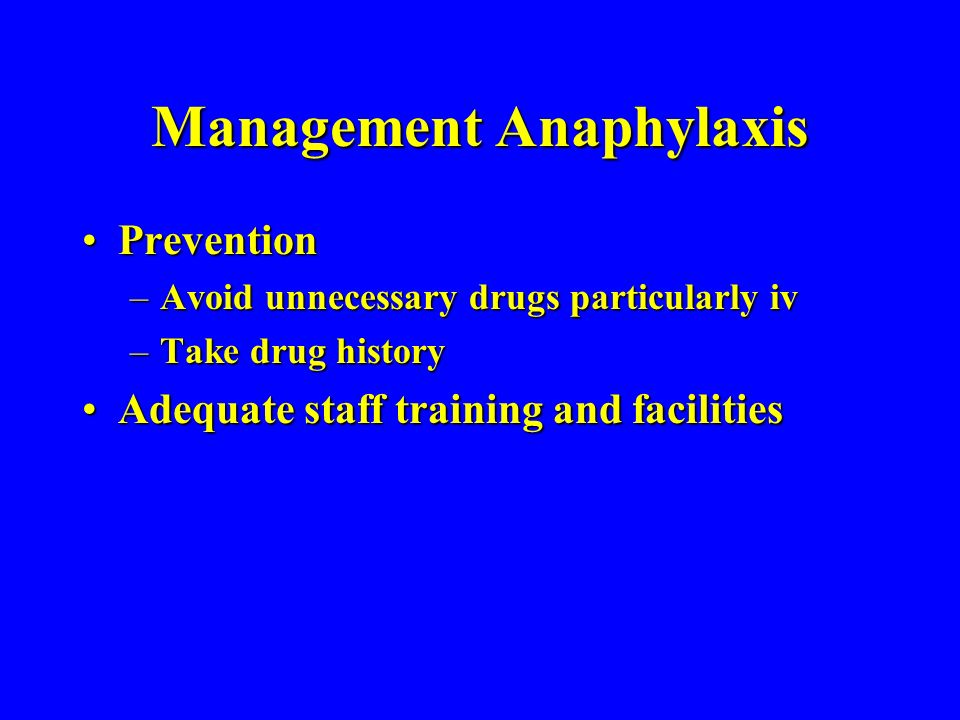 Management Anaphylaxis PreventionPrevention –Avoid unnecessary drugs particularly iv –Take drug history Adequate staff training and facilitiesAdequate staff training and facilities