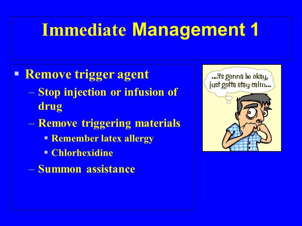 Immediate Management 1 Remove trigger agent –Stop injection or infusion of drug –Remove triggering materials Remember latex allergy Chlorhexidine –Summon assistance