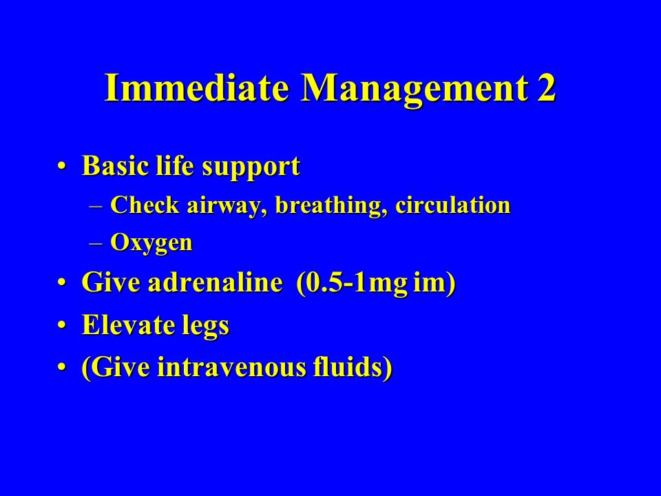Immediate Management 2 Basic life supportBasic life support –Check airway, breathing, circulation –Oxygen Give adrenaline (0.5-1mg im)Give adrenaline (0.5-1mg im) Elevate legsElevate legs (Give intravenous fluids)(Give intravenous fluids)