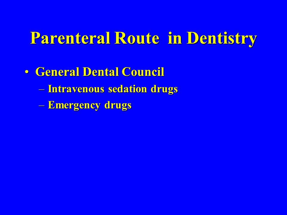 Parenteral Route in Dentistry General Dental CouncilGeneral Dental Council –Intravenous sedation drugs –Emergency drugs