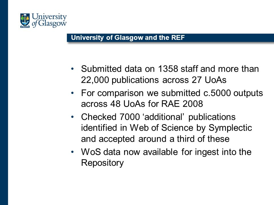University of Glasgow and the REF Submitted data on 1358 staff and more than 22,000 publications across 27 UoAs For comparison we submitted c.5000 outputs across 48 UoAs for RAE 2008 Checked 7000 additional publications identified in Web of Science by Symplectic and accepted around a third of these WoS data now available for ingest into the Repository