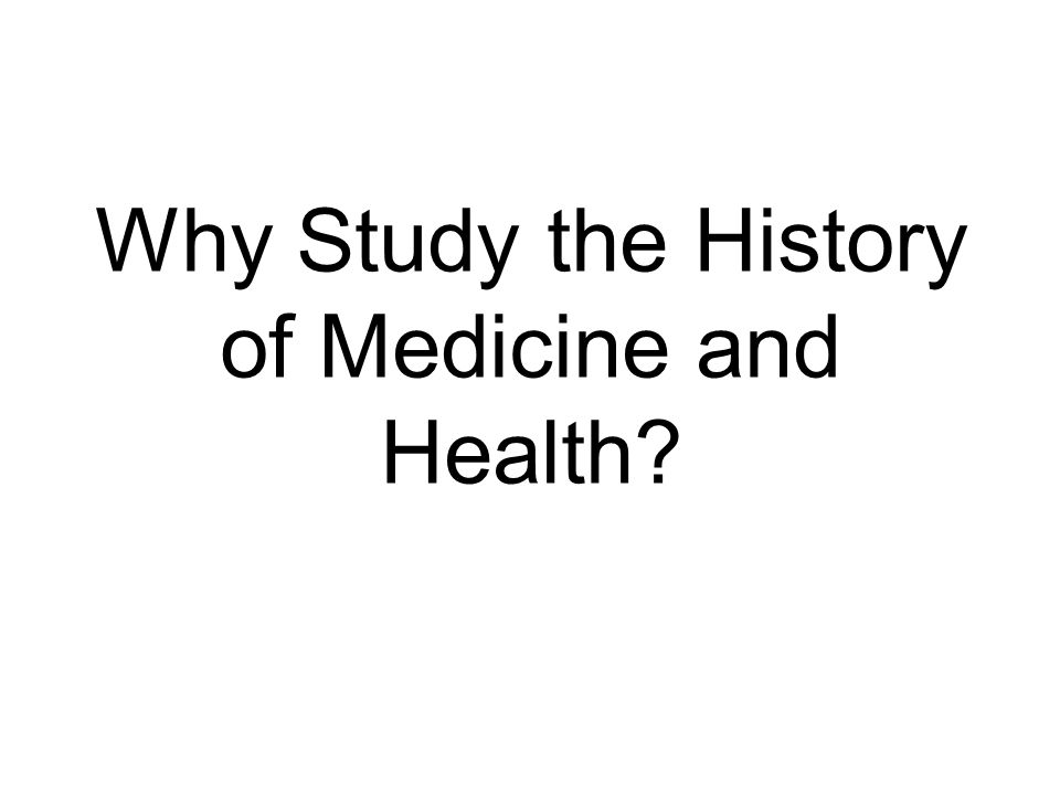 Why Study the History of Medicine and Health