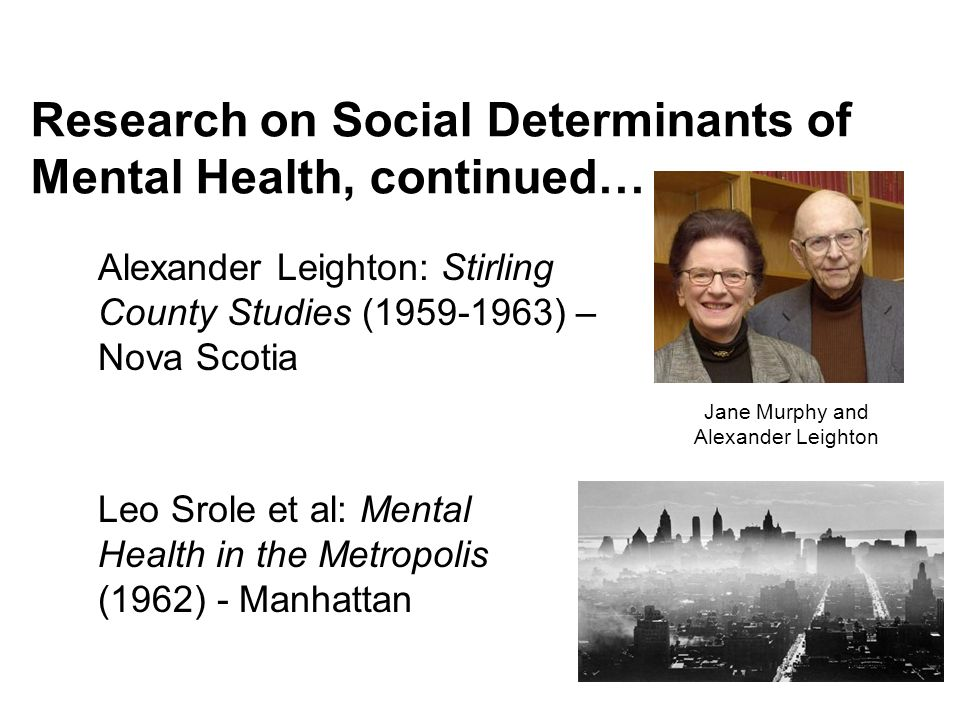 Research on Social Determinants of Mental Health, continued… Jane Murphy and Alexander Leighton Alexander Leighton: Stirling County Studies (1959-1963) – Nova Scotia Leo Srole et al: Mental Health in the Metropolis (1962) - Manhattan