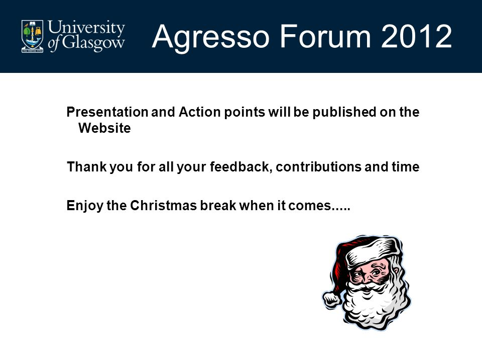 Presentation and Action points will be published on the Website Thank you for all your feedback, contributions and time Enjoy the Christmas break when it comes.....