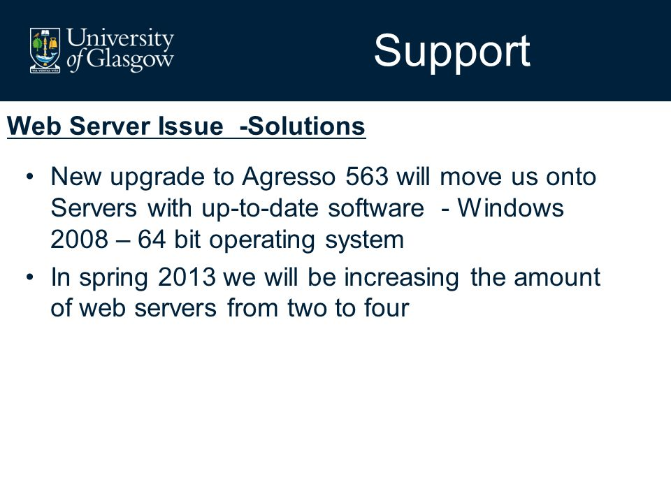 Web Server Issue -Solutions Support New upgrade to Agresso 563 will move us onto Servers with up-to-date software - Windows 2008 – 64 bit operating system In spring 2013 we will be increasing the amount of web servers from two to four