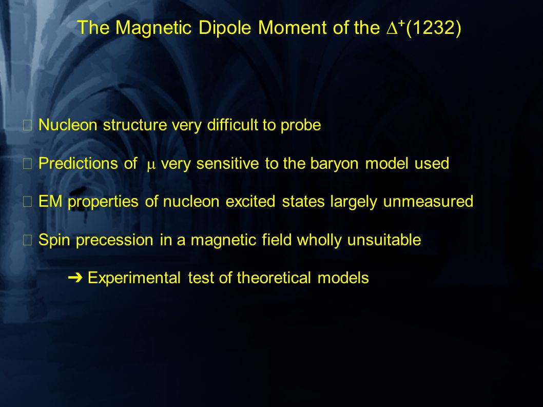 The Magnetic Dipole Moment of the + (1232) Nucleon structure very difficult to probe Predictions of very sensitive to the baryon model used EM properties of nucleon excited states largely unmeasured Spin precession in a magnetic field wholly unsuitable Experimental test of theoretical models