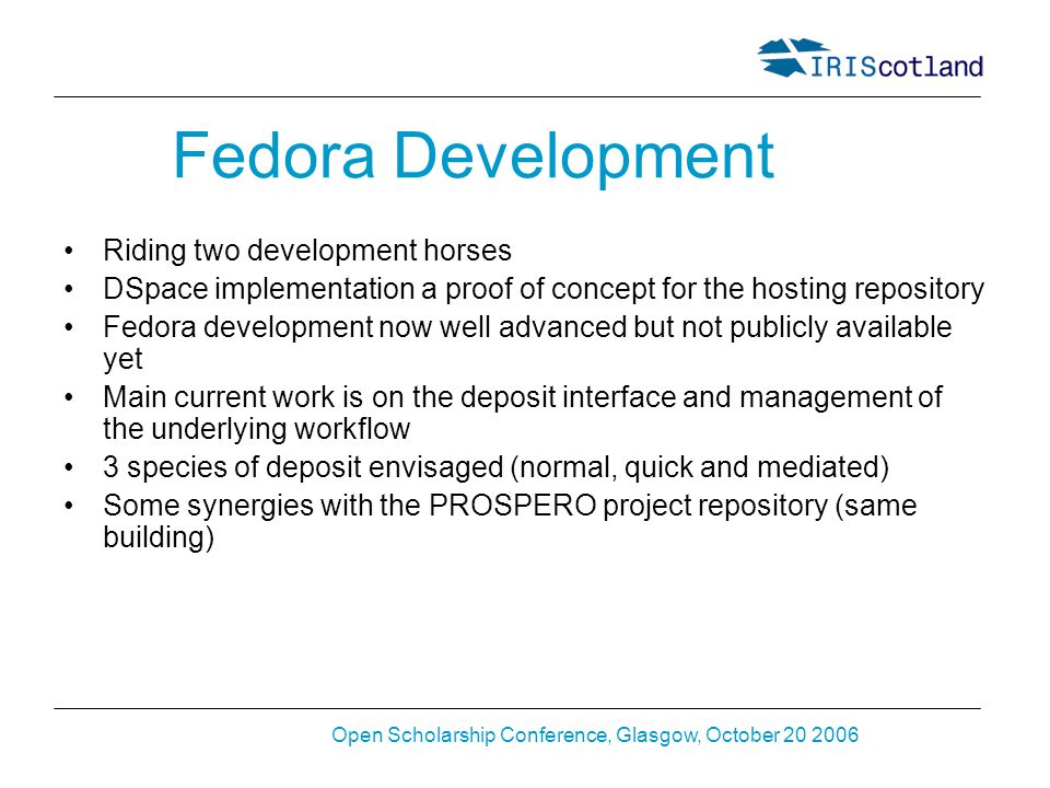 Open Scholarship Conference, Glasgow, October 20 2006 Fedora Development Riding two development horses DSpace implementation a proof of concept for the hosting repository Fedora development now well advanced but not publicly available yet Main current work is on the deposit interface and management of the underlying workflow 3 species of deposit envisaged (normal, quick and mediated) Some synergies with the PROSPERO project repository (same building)