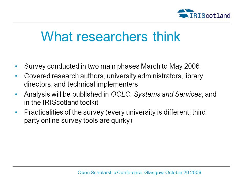 Open Scholarship Conference, Glasgow, October 20 2006 What researchers think Survey conducted in two main phases March to May 2006 Covered research authors, university administrators, library directors, and technical implementers Analysis will be published in OCLC: Systems and Services, and in the IRIScotland toolkit Practicalities of the survey (every university is different; third party online survey tools are quirky)