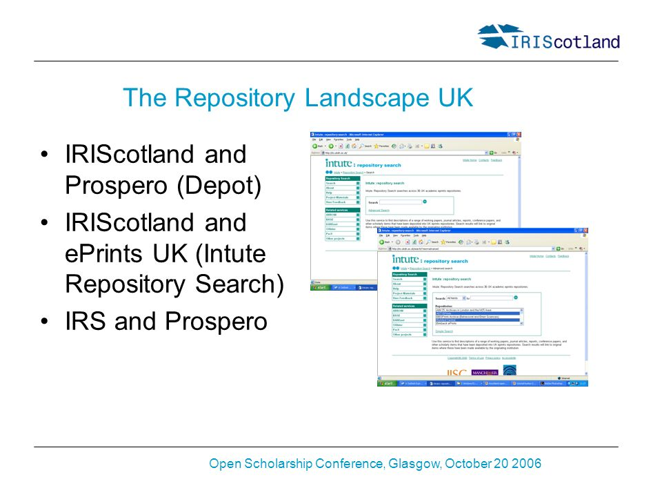Open Scholarship Conference, Glasgow, October 20 2006 The Repository Landscape UK IRIScotland and Prospero (Depot) IRIScotland and ePrints UK (Intute Repository Search) IRS and Prospero