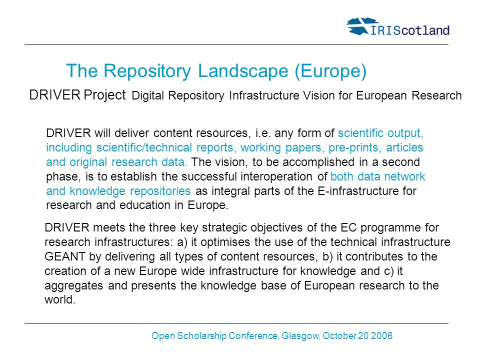 Open Scholarship Conference, Glasgow, October 20 2006 The Repository Landscape (Europe) DRIVER Project DRIVER meets the three key strategic objectives of the EC programme for research infrastructures: a) it optimises the use of the technical infrastructure GEANT by delivering all types of content resources, b) it contributes to the creation of a new Europe wide infrastructure for knowledge and c) it aggregates and presents the knowledge base of European research to the world.