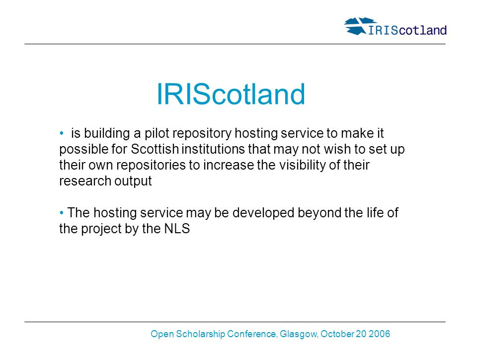 Open Scholarship Conference, Glasgow, October 20 2006 IRIScotland is building a pilot repository hosting service to make it possible for Scottish institutions that may not wish to set up their own repositories to increase the visibility of their research output The hosting service may be developed beyond the life of the project by the NLS