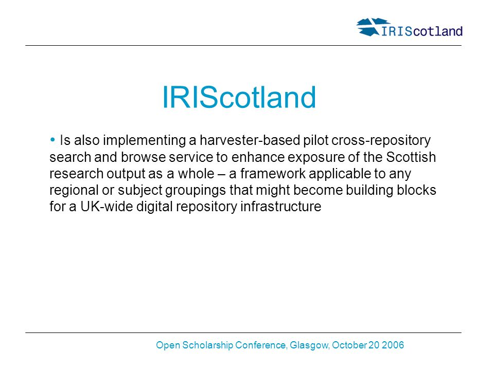 Open Scholarship Conference, Glasgow, October 20 2006 IRIScotland Is also implementing a harvester-based pilot cross-repository search and browse service to enhance exposure of the Scottish research output as a whole – a framework applicable to any regional or subject groupings that might become building blocks for a UK-wide digital repository infrastructure