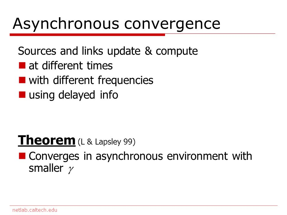 netlab.caltech.edu Asynchronous convergence Sources and links update & compute at different times with different frequencies using delayed info Theorem (L & Lapsley 99) Converges in asynchronous environment with smaller