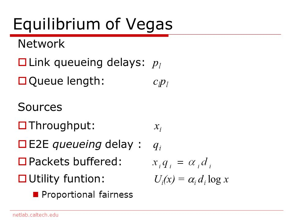 netlab.caltech.edu Equilibrium of Vegas Network Link queueing delays: p l Queue length: c l p l Sources Throughput: x i E2E queueing delay : q i Packets buffered: Utility funtion: U i (x) = i d i log x Proportional fairness