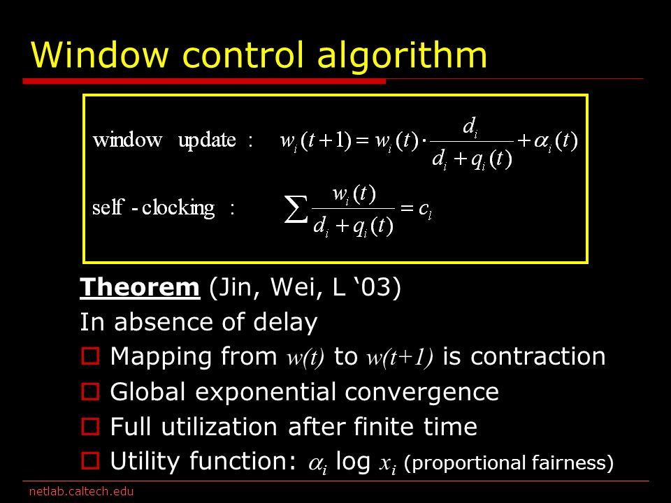 netlab.caltech.edu Window control algorithm Theorem (Jin, Wei, L 03) In absence of delay Mapping from w(t) to w(t+1) is contraction Global exponential convergence Full utilization after finite time Utility function: i log x i (proportional fairness)