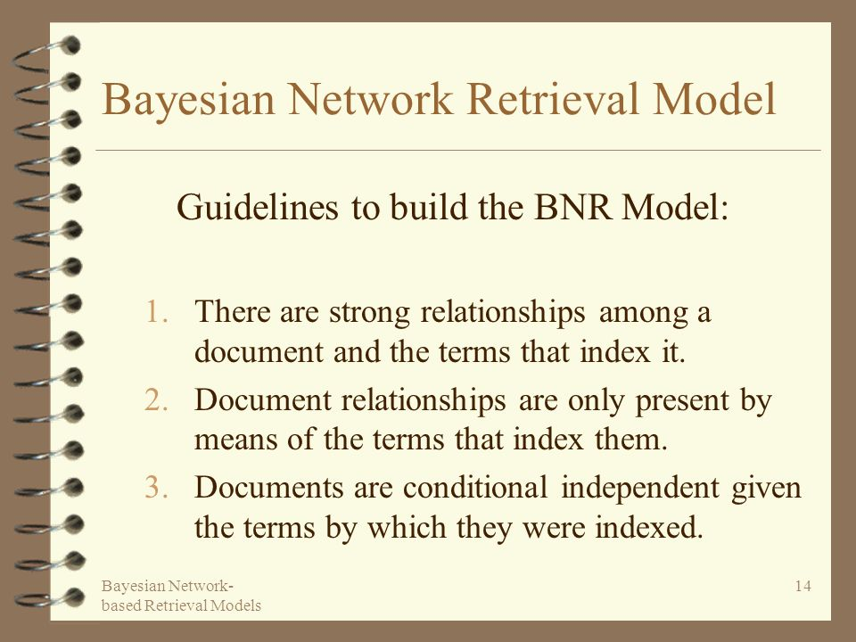 Bayesian Network- based Retrieval Models 14 Bayesian Network Retrieval Model 1.There are strong relationships among a document and the terms that index it.
