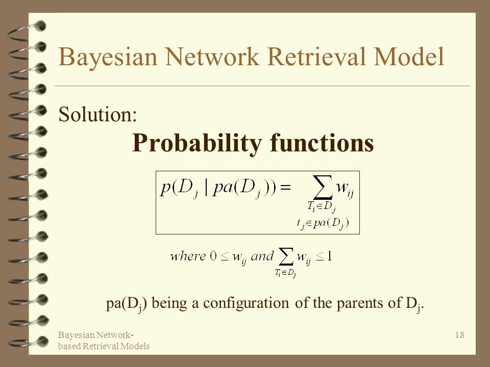 Bayesian Network- based Retrieval Models 18 Bayesian Network Retrieval Model Solution: Probability functions pa(D j ) being a configuration of the parents of D j.