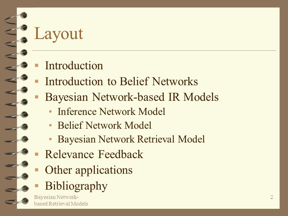 Bayesian Network- based Retrieval Models 2 Layout Introduction Introduction to Belief Networks Bayesian Network-based IR Models Inference Network Model Belief Network Model Bayesian Network Retrieval Model Relevance Feedback Other applications Bibliography