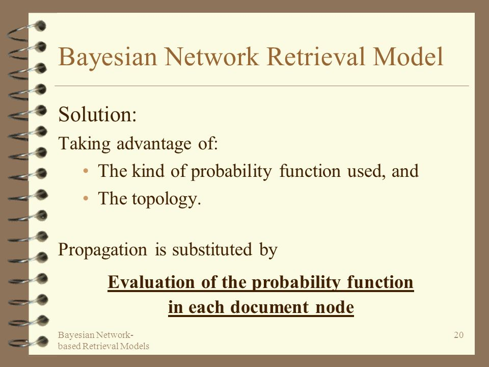 Bayesian Network- based Retrieval Models 20 Bayesian Network Retrieval Model Solution: Taking advantage of: The kind of probability function used, and The topology.