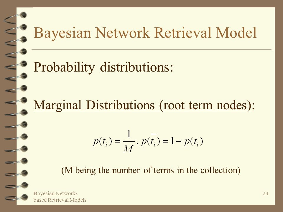 Bayesian Network- based Retrieval Models 24 Bayesian Network Retrieval Model Probability distributions: Marginal Distributions (root term nodes): (M being the number of terms in the collection)