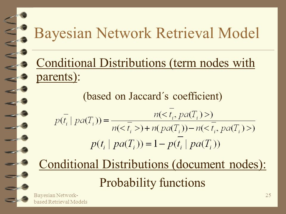 Bayesian Network- based Retrieval Models 25 Bayesian Network Retrieval Model Conditional Distributions (document nodes): Probability functions Conditional Distributions (term nodes with parents): (based on Jaccard´s coefficient)