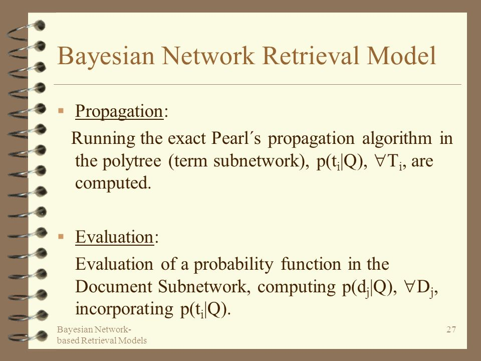 Bayesian Network- based Retrieval Models 27 Bayesian Network Retrieval Model Propagation: Running the exact Pearl´s propagation algorithm in the polytree (term subnetwork), p(t i |Q), T i, are computed.