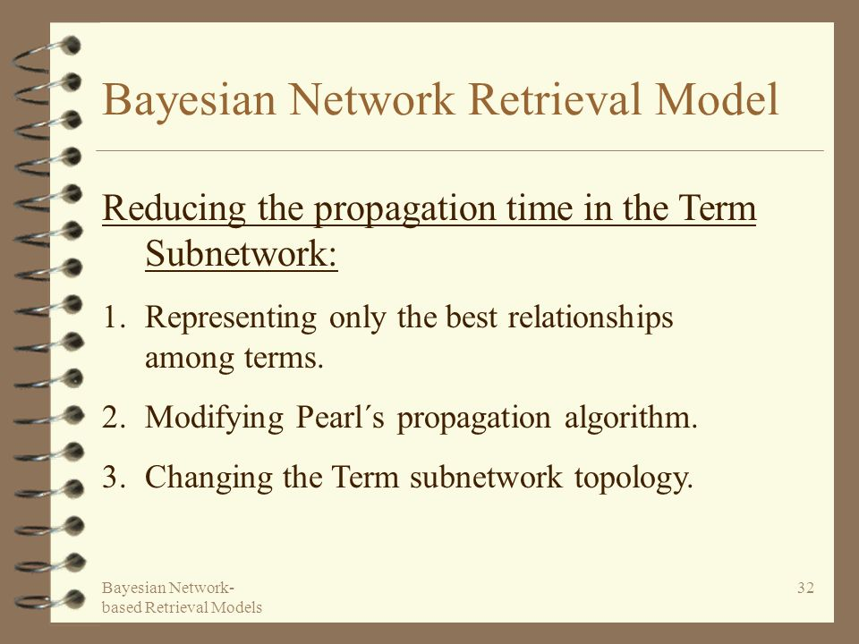 Bayesian Network- based Retrieval Models 32 Bayesian Network Retrieval Model Reducing the propagation time in the Term Subnetwork: 1.Representing only the best relationships among terms.