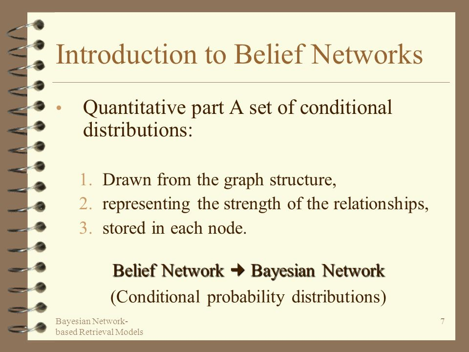 Bayesian Network- based Retrieval Models 7 Introduction to Belief Networks Quantitative part A set of conditional distributions: 1.Drawn from the graph structure, 2.representing the strength of the relationships, 3.stored in each node.