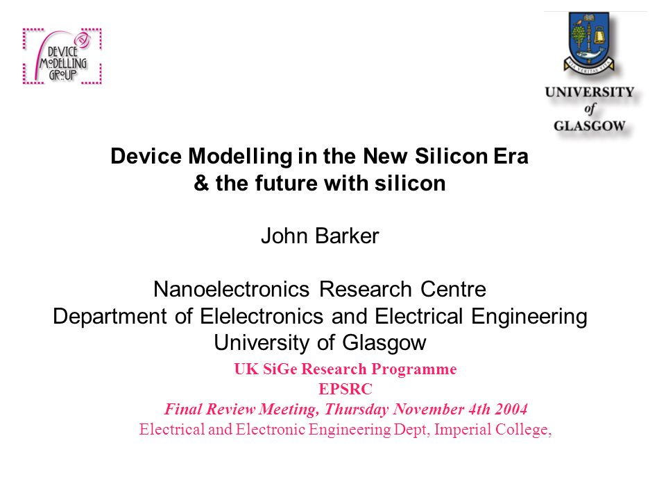UK SiGe Research Programme EPSRC Final Review Meeting, Thursday November 4th 2004 Electrical and Electronic Engineering Dept, Imperial College, Device Modelling in the New Silicon Era & the future with silicon John Barker Nanoelectronics Research Centre Department of Elelectronics and Electrical Engineering University of Glasgow