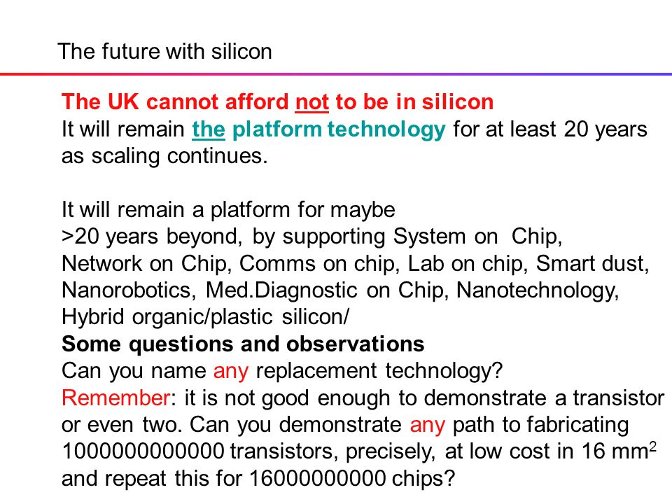 The future with silicon The UK cannot afford not to be in silicon It will remain the platform technology for at least 20 years as scaling continues.