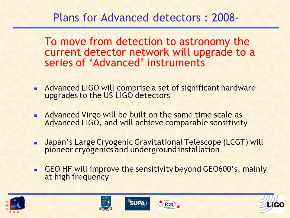 Plans for Advanced detectors : 2008- To move from detection to astronomy the current detector network will upgrade to a series of Advanced instruments Advanced LIGO will comprise a set of significant hardware upgrades to the US LIGO detectors Advanced Virgo will be built on the same time scale as Advanced LIGO, and will achieve comparable sensitivity Japans Large Cryogenic Gravitational Telescope (LCGT) will pioneer cryogenics and underground installation GEO HF will improve the sensitivity beyond GEO600s, mainly at high frequency