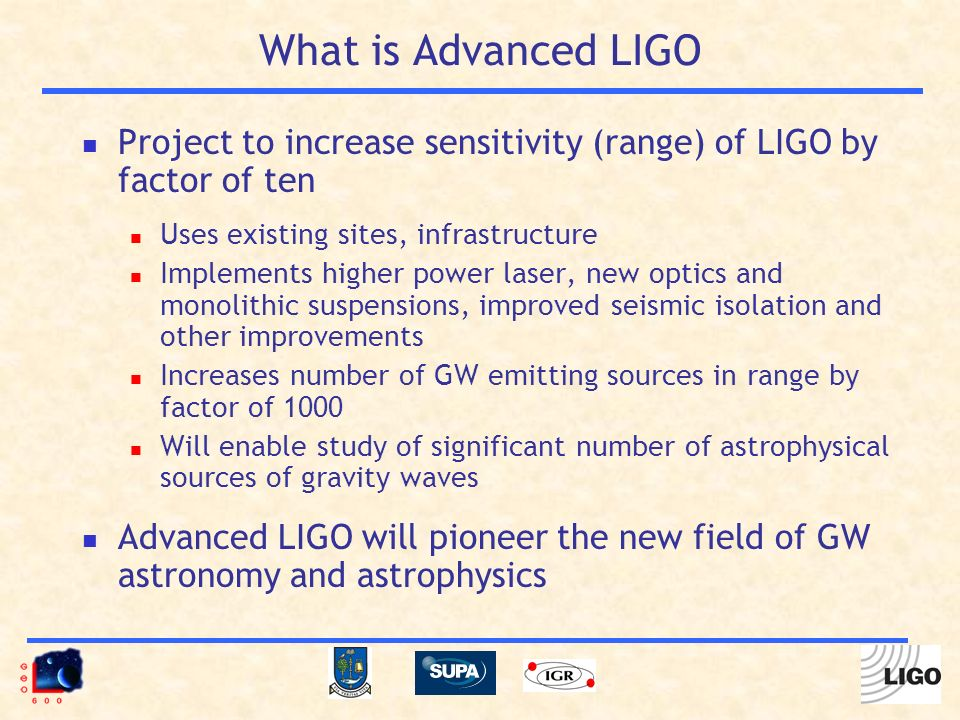 What is Advanced LIGO Project to increase sensitivity (range) of LIGO by factor of ten Uses existing sites, infrastructure Implements higher power laser, new optics and monolithic suspensions, improved seismic isolation and other improvements Increases number of GW emitting sources in range by factor of 1000 Will enable study of significant number of astrophysical sources of gravity waves Advanced LIGO will pioneer the new field of GW astronomy and astrophysics