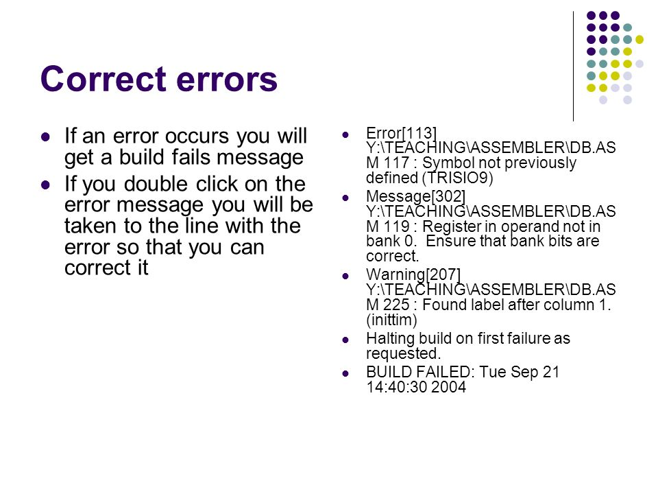 Correct errors If an error occurs you will get a build fails message If you double click on the error message you will be taken to the line with the error so that you can correct it Error[113] Y:\TEACHING\ASSEMBLER\DB.AS M 117 : Symbol not previously defined (TRISIO9) Message[302] Y:\TEACHING\ASSEMBLER\DB.AS M 119 : Register in operand not in bank 0.