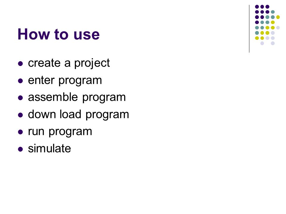 How to use create a project enter program assemble program down load program run program simulate