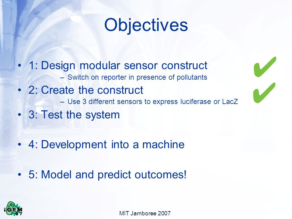 MIT Jamboree 2007 1: Design modular sensor construct –Switch on reporter in presence of pollutants 2: Create the construct –Use 3 different sensors to express luciferase or LacZ 3: Test the system 4: Development into a machine 5: Model and predict outcomes.