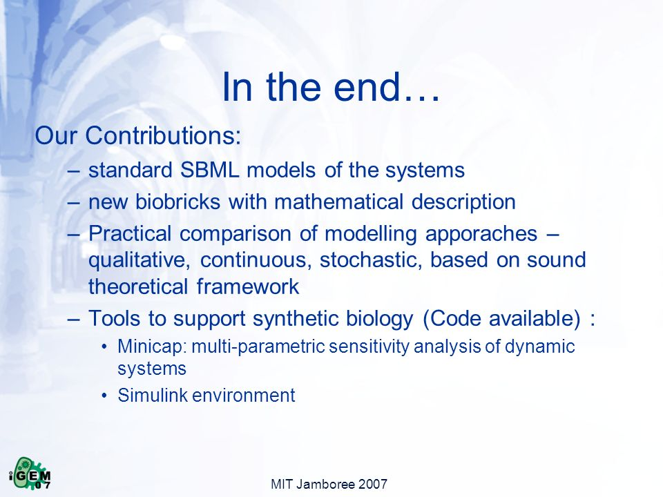 MIT Jamboree 2007 In the end… Our Contributions: –standard SBML models of the systems –new biobricks with mathematical description –Practical comparison of modelling apporaches – qualitative, continuous, stochastic, based on sound theoretical framework –Tools to support synthetic biology (Code available) : Minicap: multi-parametric sensitivity analysis of dynamic systems Simulink environment