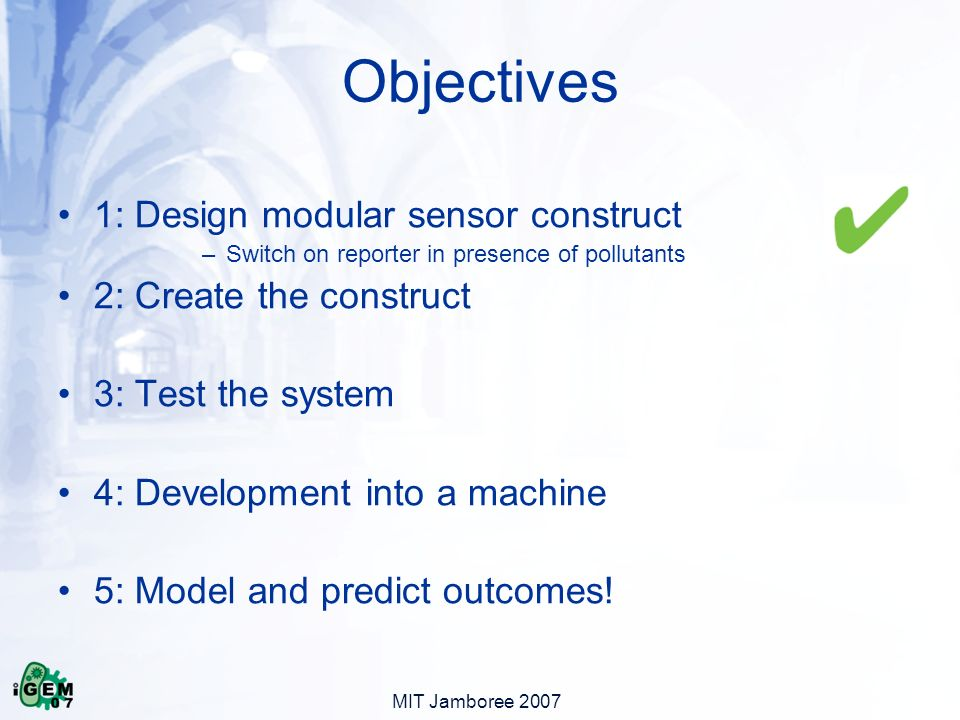 MIT Jamboree 2007 1: Design modular sensor construct –Switch on reporter in presence of pollutants 2: Create the construct 3: Test the system 4: Development into a machine 5: Model and predict outcomes.