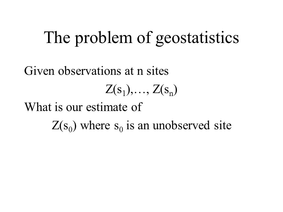 The problem of geostatistics Given observations at n sites Z(s 1 ),…, Z(s n ) What is our estimate of Z(s 0 ) where s 0 is an unobserved site