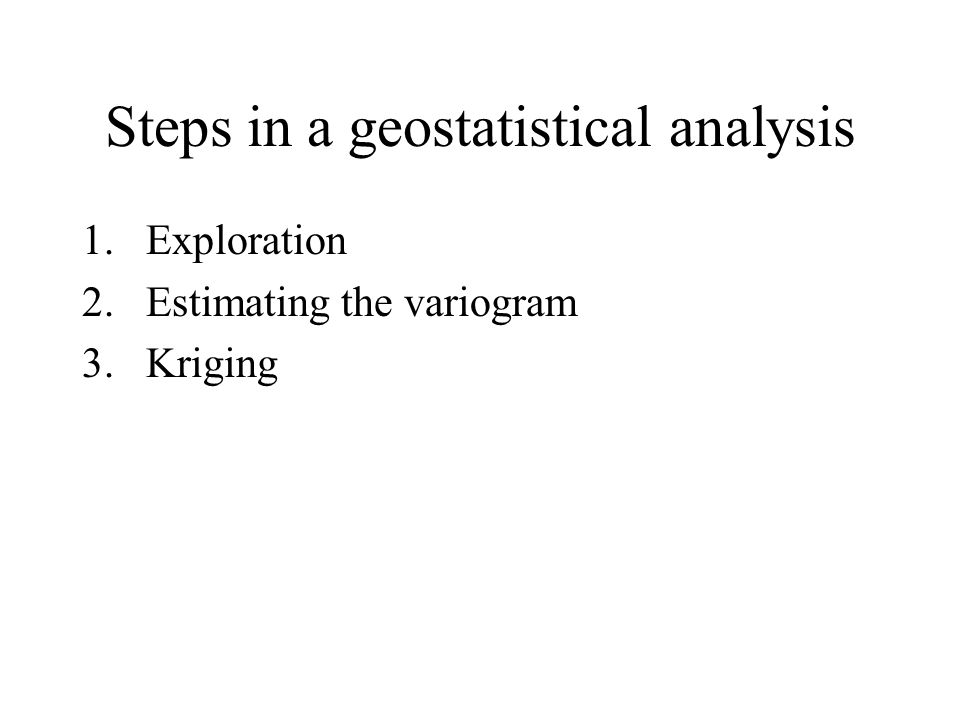 Steps in a geostatistical analysis 1.Exploration 2.Estimating the variogram 3.Kriging
