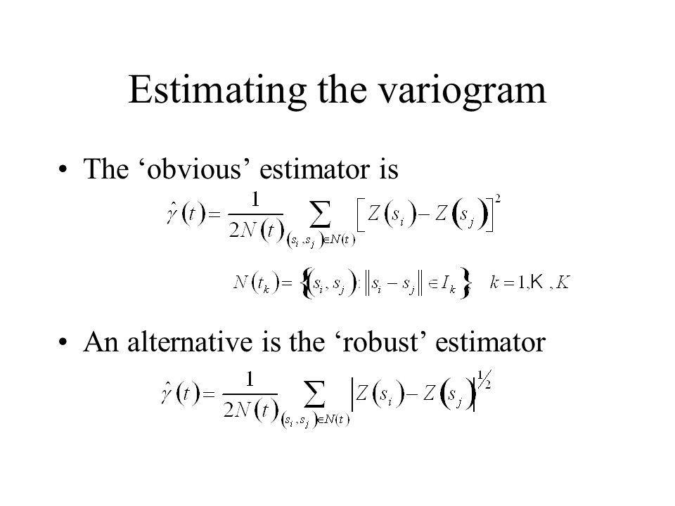 Estimating the variogram The obvious estimator is An alternative is the robust estimator