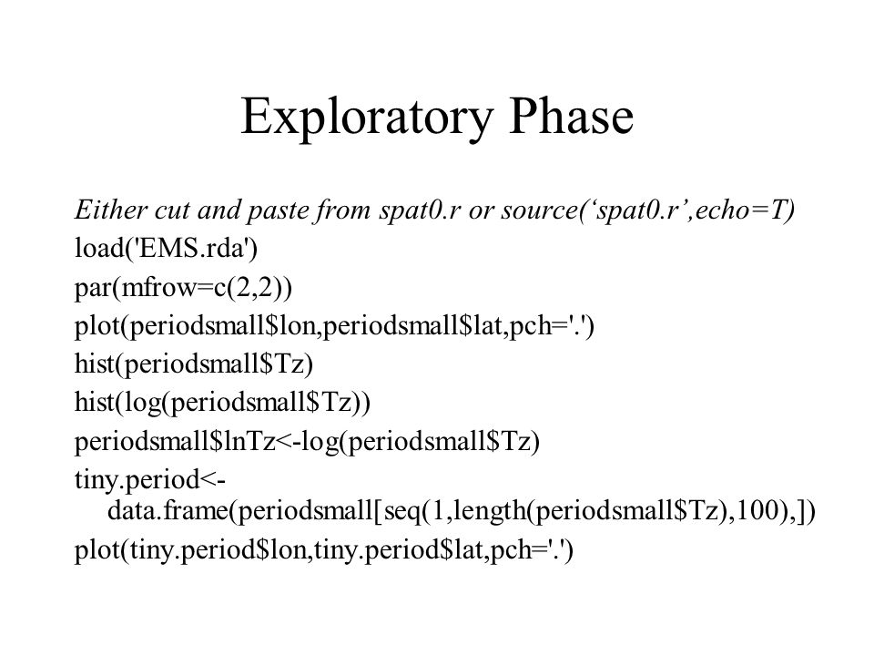 Exploratory Phase Either cut and paste from spat0.r or source(spat0.r,echo=T) load( EMS.rda ) par(mfrow=c(2,2)) plot(periodsmall$lon,periodsmall$lat,pch= . ) hist(periodsmall$Tz) hist(log(periodsmall$Tz)) periodsmall$lnTz<-log(periodsmall$Tz) tiny.period<- data.frame(periodsmall[seq(1,length(periodsmall$Tz),100),]) plot(tiny.period$lon,tiny.period$lat,pch= . )