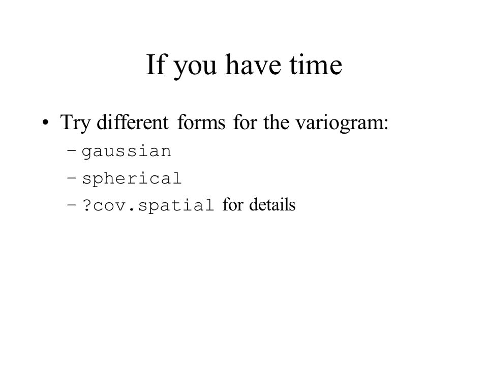 If you have time Try different forms for the variogram: –gaussian –spherical – cov.spatial for details