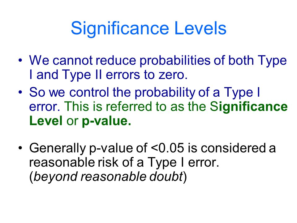 Significance Levels We cannot reduce probabilities of both Type I and Type II errors to zero.