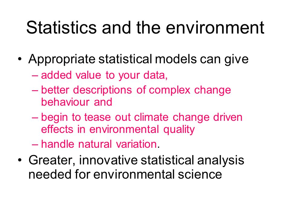 Statistics and the environment Appropriate statistical models can give –added value to your data, –better descriptions of complex change behaviour and –begin to tease out climate change driven effects in environmental quality –handle natural variation.
