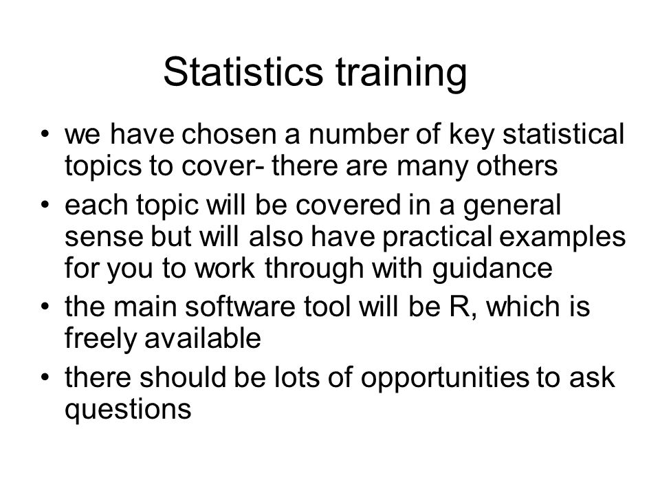 Statistics training we have chosen a number of key statistical topics to cover- there are many others each topic will be covered in a general sense but will also have practical examples for you to work through with guidance the main software tool will be R, which is freely available there should be lots of opportunities to ask questions
