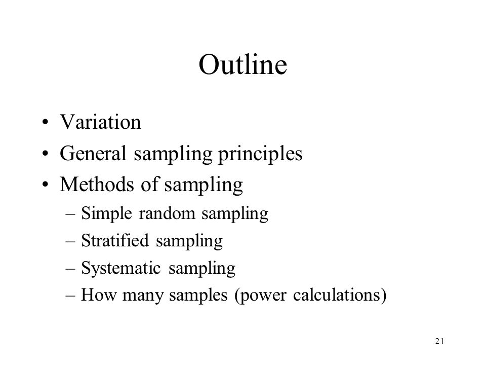 21 Outline Variation General sampling principles Methods of sampling –Simple random sampling –Stratified sampling –Systematic sampling –How many samples (power calculations)