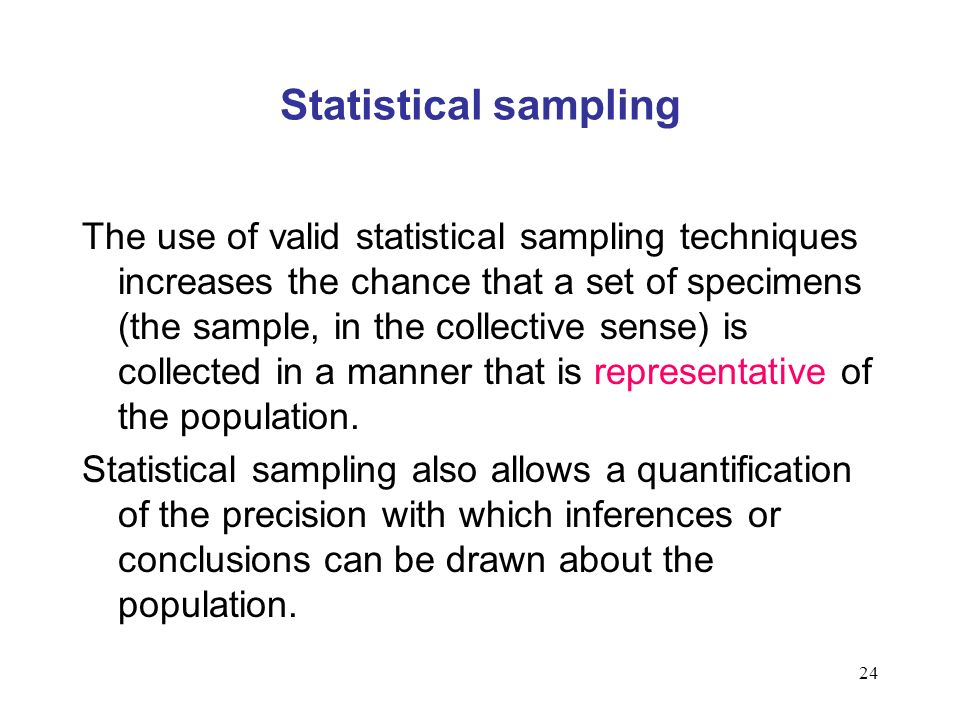 24 Statistical sampling The use of valid statistical sampling techniques increases the chance that a set of specimens (the sample, in the collective sense) is collected in a manner that is representative of the population.